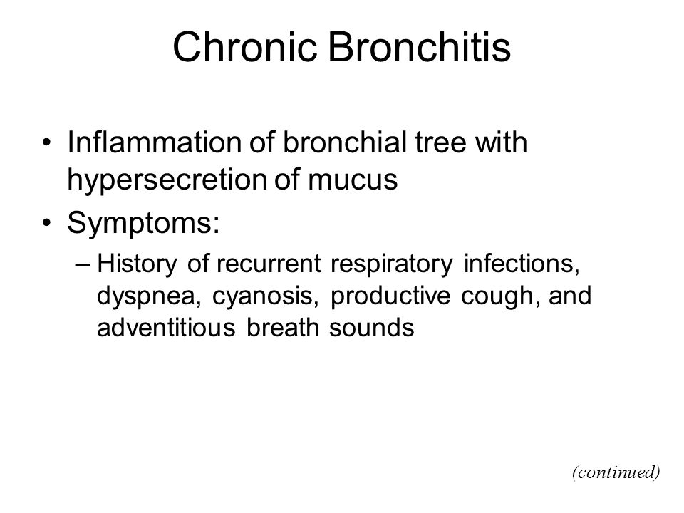 Chronic Bronchitis Inflammation of bronchial tree with hypersecretion of mucus Symptoms: –History of recurrent respiratory infections, dyspnea, cyanosis, productive cough, and adventitious breath sounds (continued)