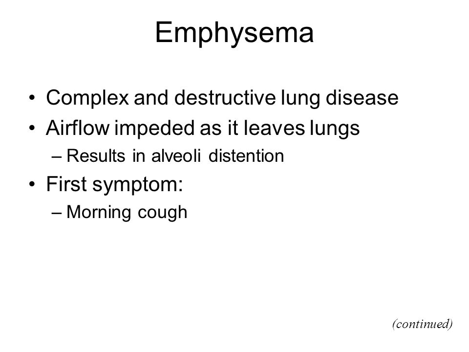 Emphysema Complex and destructive lung disease Airflow impeded as it leaves lungs –Results in alveoli distention First symptom: –Morning cough (continued)