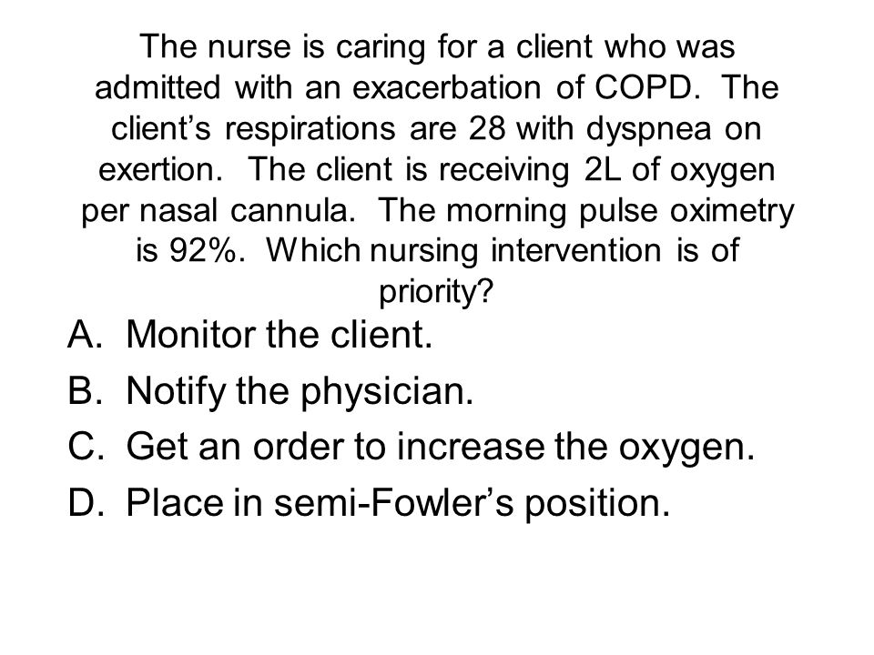 The nurse is caring for a client who was admitted with an exacerbation of COPD.