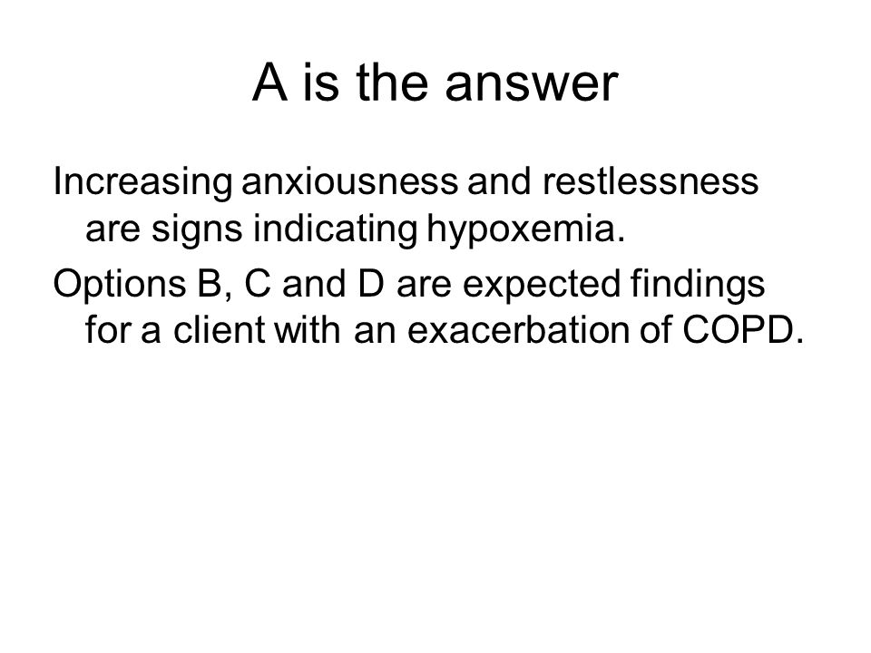 A is the answer Increasing anxiousness and restlessness are signs indicating hypoxemia.