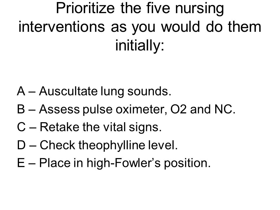 Prioritize the five nursing interventions as you would do them initially: A – Auscultate lung sounds. B – Assess pulse oximeter, O2 and NC. C – Retake