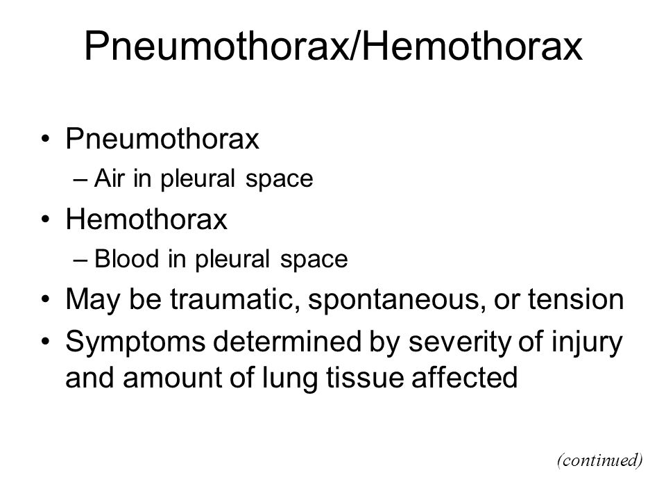 Pneumothorax/Hemothorax Pneumothorax –Air in pleural space Hemothorax –Blood in pleural space May be traumatic, spontaneous, or tension Symptoms determined by severity of injury and amount of lung tissue affected (continued)