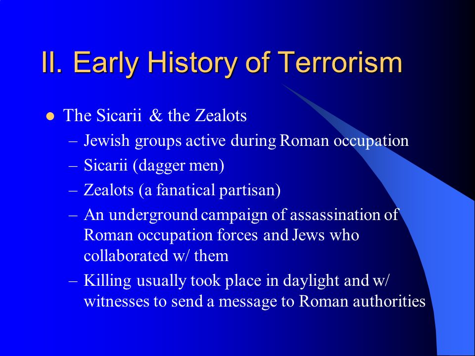 II. Early History of Terrorism The Sicarii & the Zealots –Jewish groups active during Roman occupation –Sicarii (dagger men) –Zealots (a fanatical par