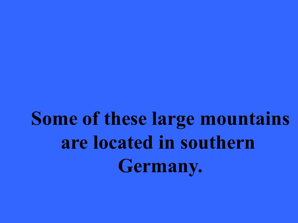 Some of these large mountains are located in southern Germany.