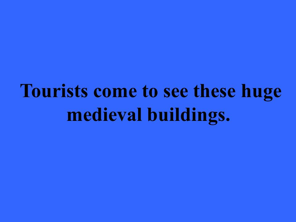 Tourists come to see these huge medieval buildings.