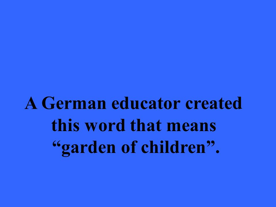 A German educator created this word that means garden of children.