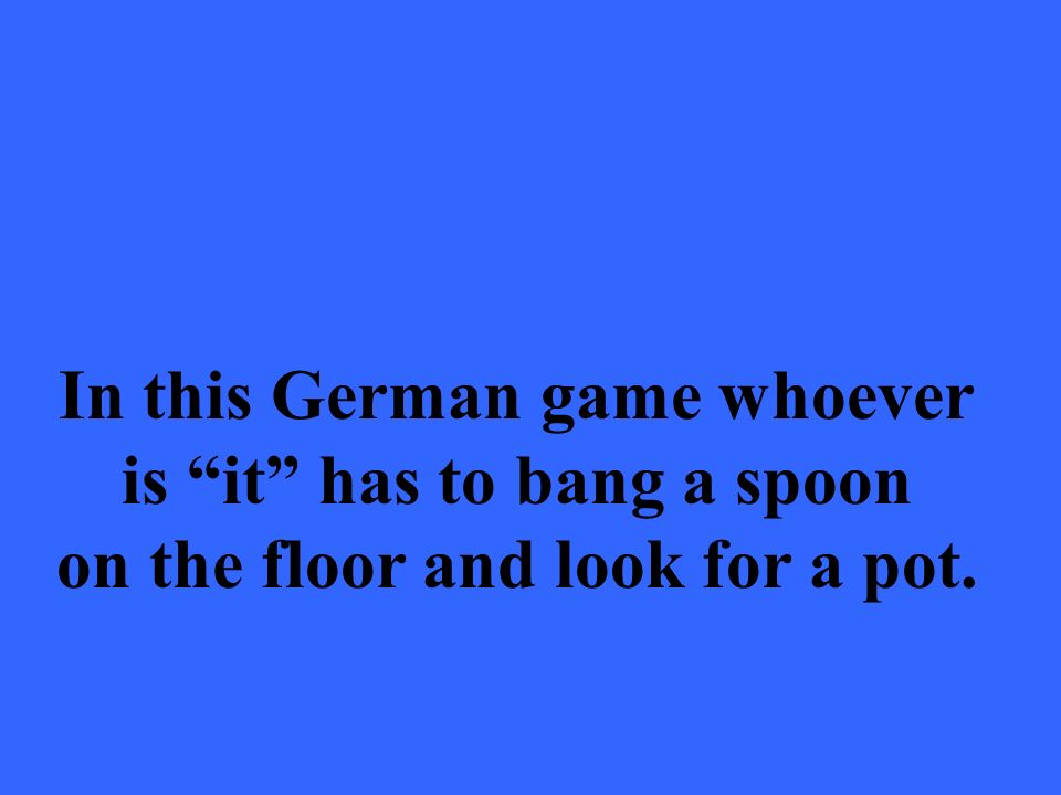 In this German game whoever is it has to bang a spoon on the floor and look for a pot.