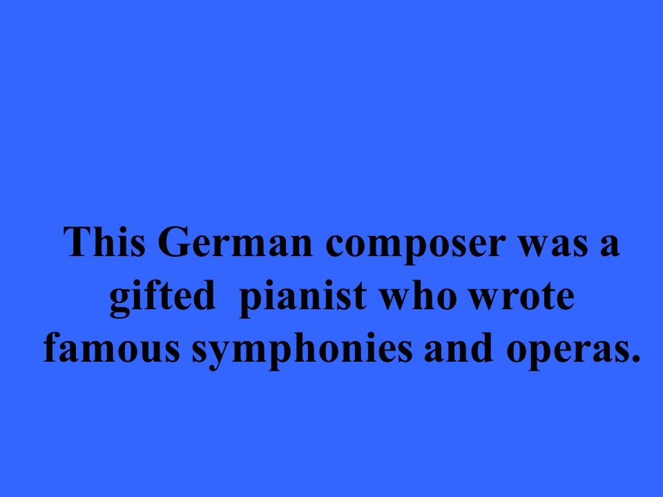 This German composer was a gifted pianist who wrote famous symphonies and operas.