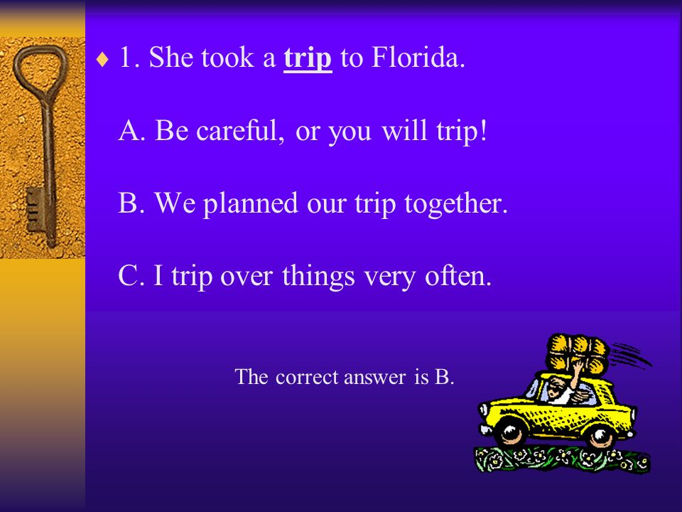 1.She took a trip to Florida. A. Be careful, or you will trip.