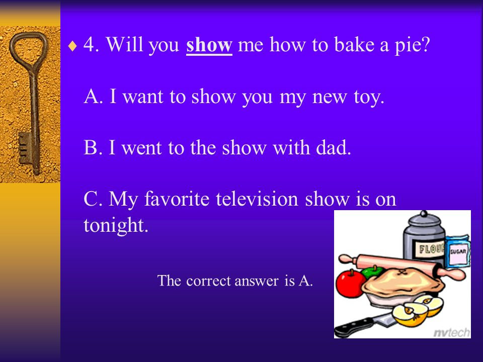4.Will you show me how to bake a pie. A. I want to show you my new toy.