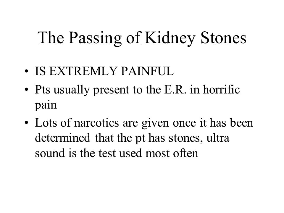 The Passing of Kidney Stones IS EXTREMLY PAINFUL Pts usually present to the E.R. in horrific pain Lots of narcotics are given once it has been determi