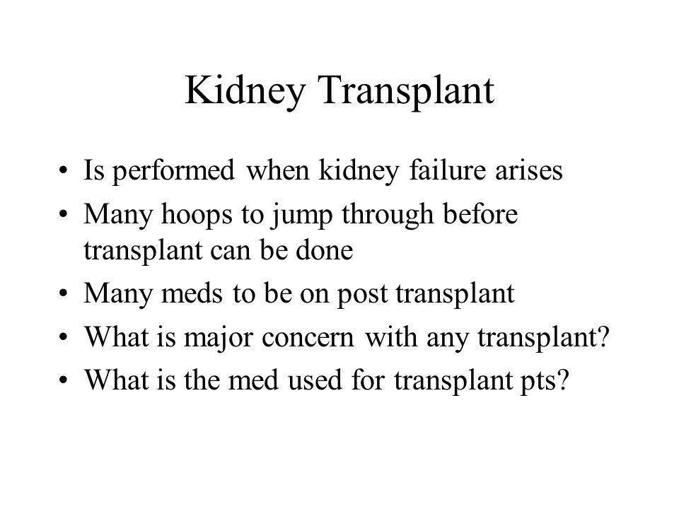 Kidney Transplant Is performed when kidney failure arises Many hoops to jump through before transplant can be done Many meds to be on post transplant