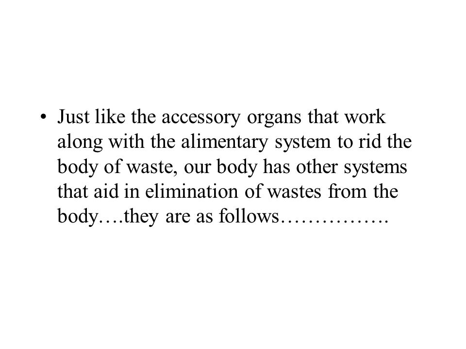 Just like the accessory organs that work along with the alimentary system to rid the body of waste, our body has other systems that aid in elimination