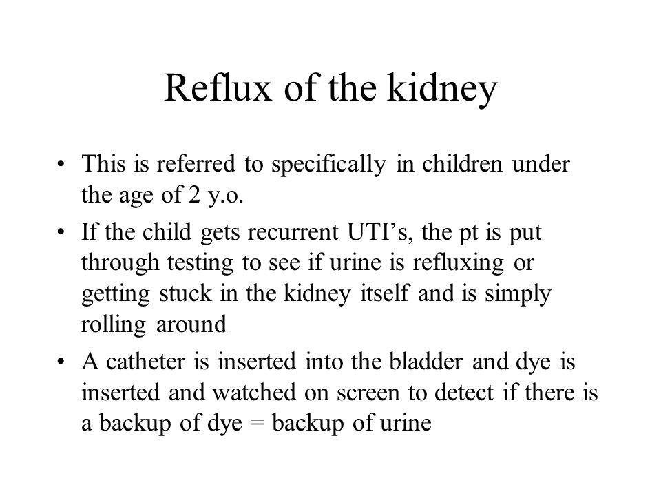 Reflux of the kidney This is referred to specifically in children under the age of 2 y.o. If the child gets recurrent UTIs, the pt is put through test