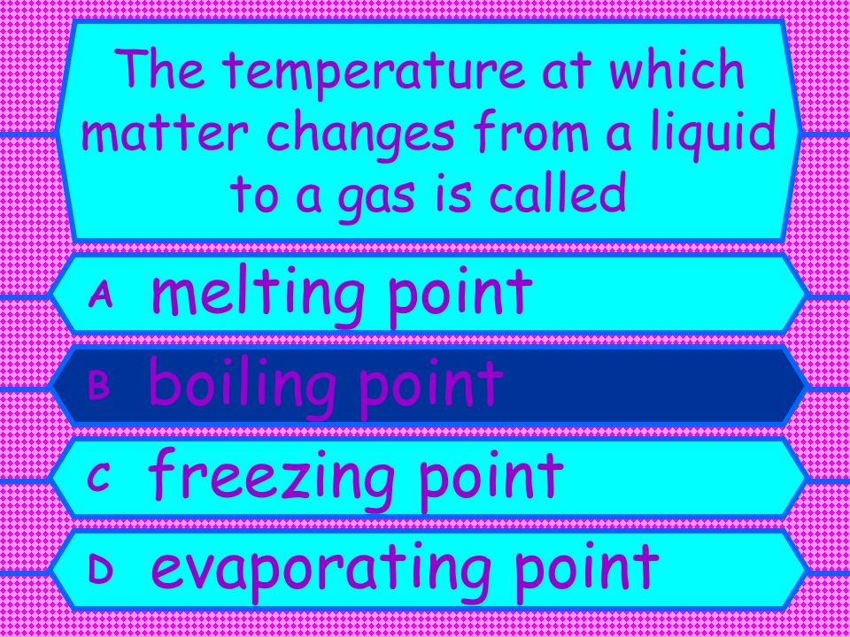 The temperature at which matter changes from a liquid to a gas is called A melting point B boiling point C freezing point D evaporating point