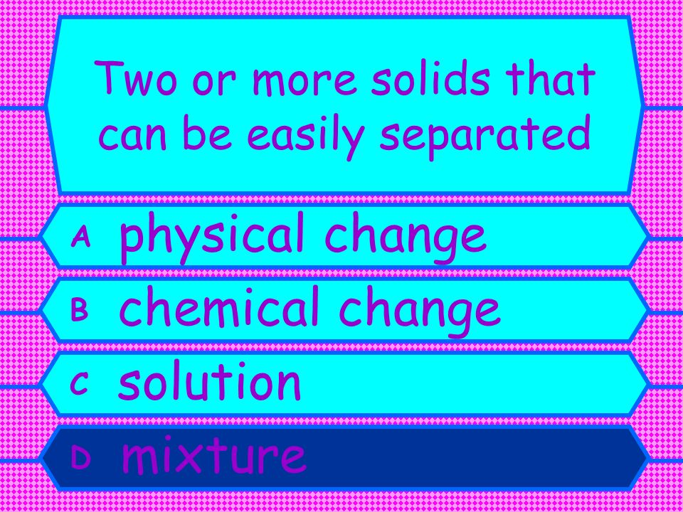 Two or more solids that can be easily separated A physical change B chemical change C solution D mixture
