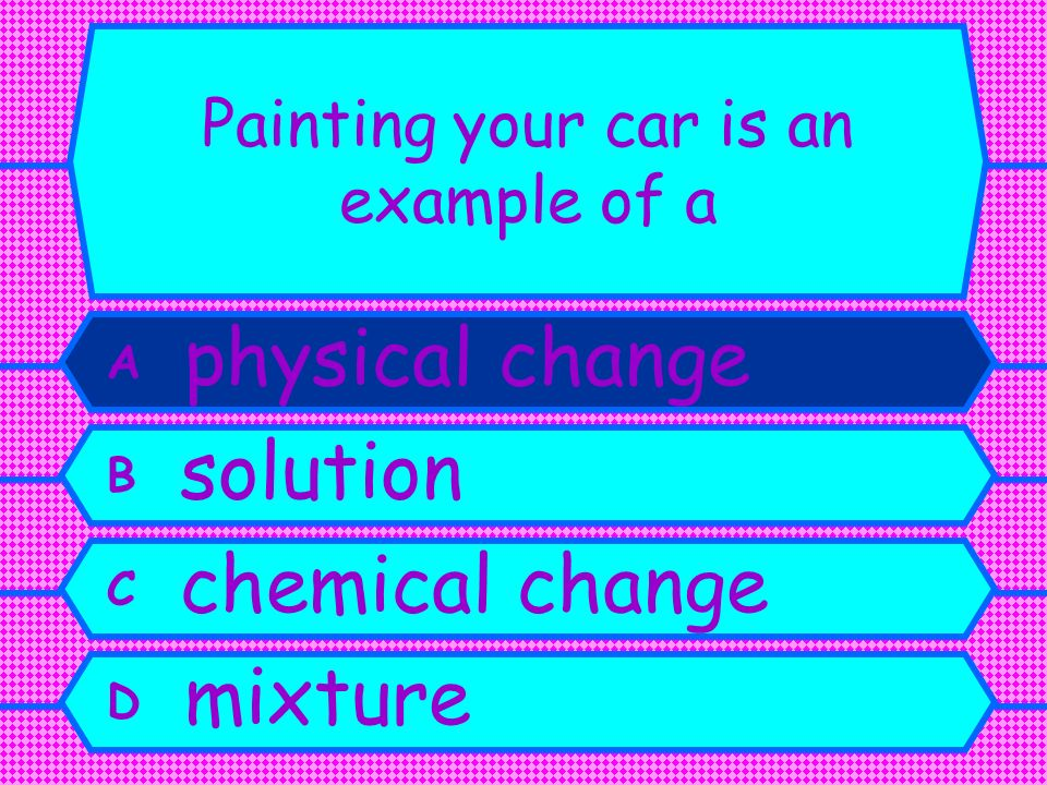 Painting your car is an example of a A physical change B solution C chemical change D mixture