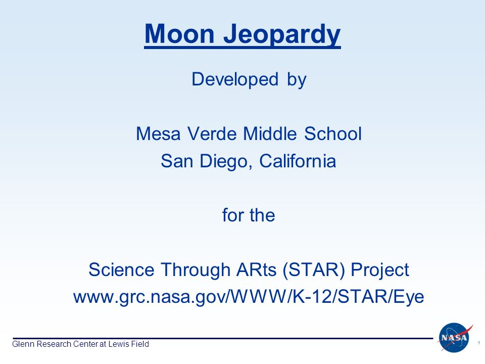 Glenn Research Center at Lewis Field 1 Moon Jeopardy Developed by Mesa Verde Middle School San Diego, California for the Science Through ARts (STAR) P