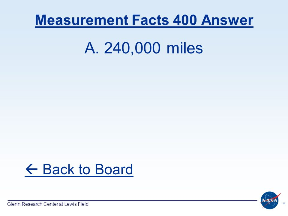 Glenn Research Center at Lewis Field 14 Measurement Facts 400 Answer A. 240,000 miles Back to Board
