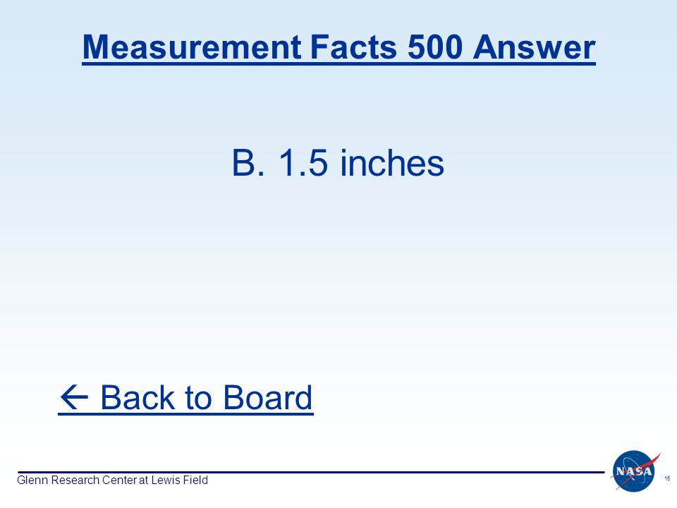 Glenn Research Center at Lewis Field 16 Measurement Facts 500 Answer B. 1.5 inches Back to Board