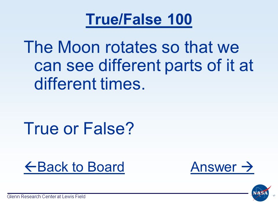 Glenn Research Center at Lewis Field 17 True/False 100 The Moon rotates so that we can see different parts of it at different times. True or False? Ba