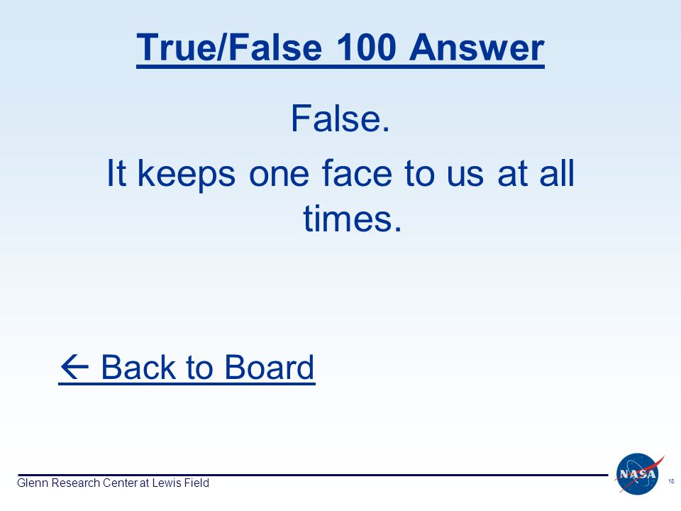 Glenn Research Center at Lewis Field 18 True/False 100 Answer False. It keeps one face to us at all times. Back to Board