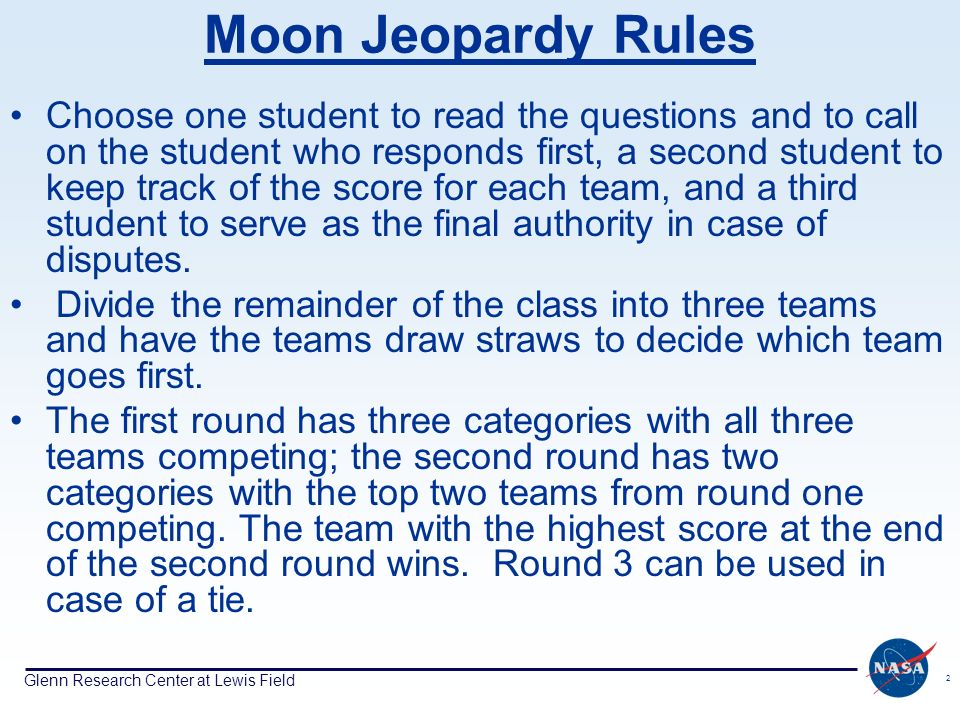 Glenn Research Center at Lewis Field 2 Moon Jeopardy Rules Choose one student to read the questions and to call on the student who responds first, a second student to keep track of the score for each team, and a third student to serve as the final authority in case of disputes.