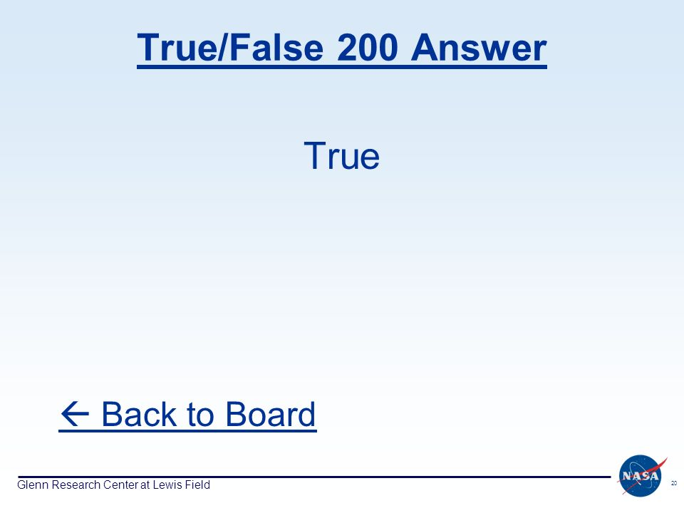 Glenn Research Center at Lewis Field 20 True/False 200 Answer True Back to Board