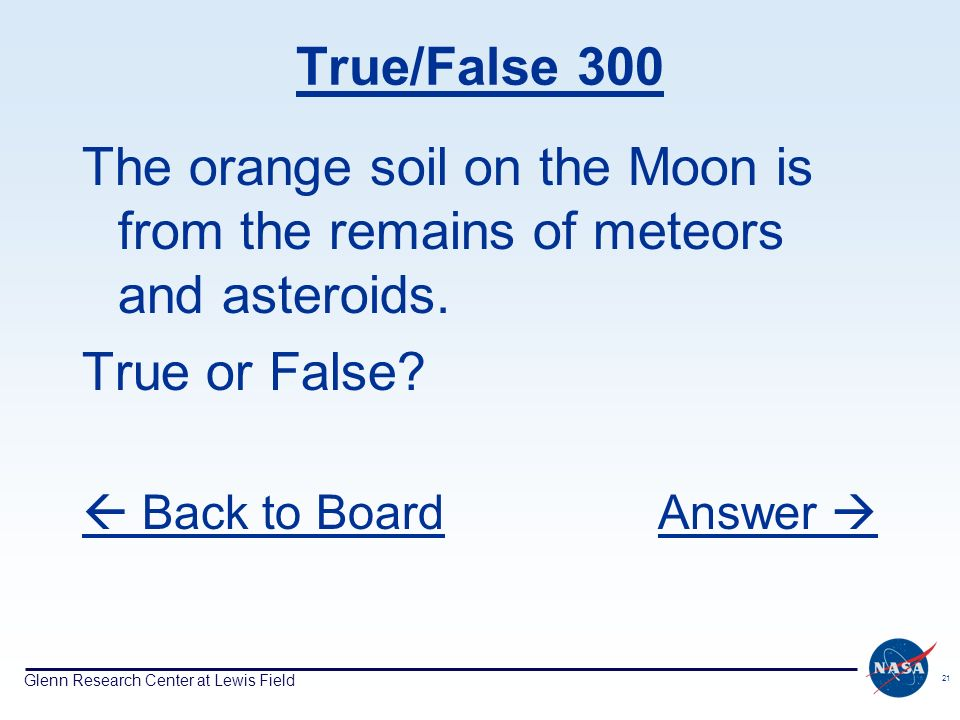 Glenn Research Center at Lewis Field 21 True/False 300 The orange soil on the Moon is from the remains of meteors and asteroids.