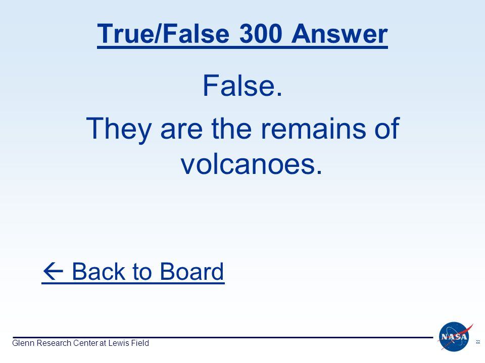 Glenn Research Center at Lewis Field 22 True/False 300 Answer False. They are the remains of volcanoes. Back to Board