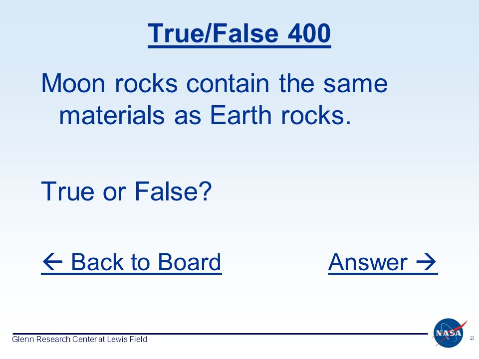Glenn Research Center at Lewis Field 23 True/False 400 Moon rocks contain the same materials as Earth rocks.