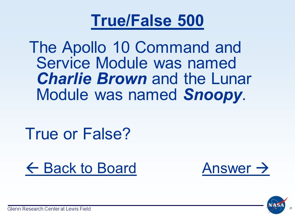 Glenn Research Center at Lewis Field 25 True/False 500 The Apollo 10 Command and Service Module was named Charlie Brown and the Lunar Module was named Snoopy.