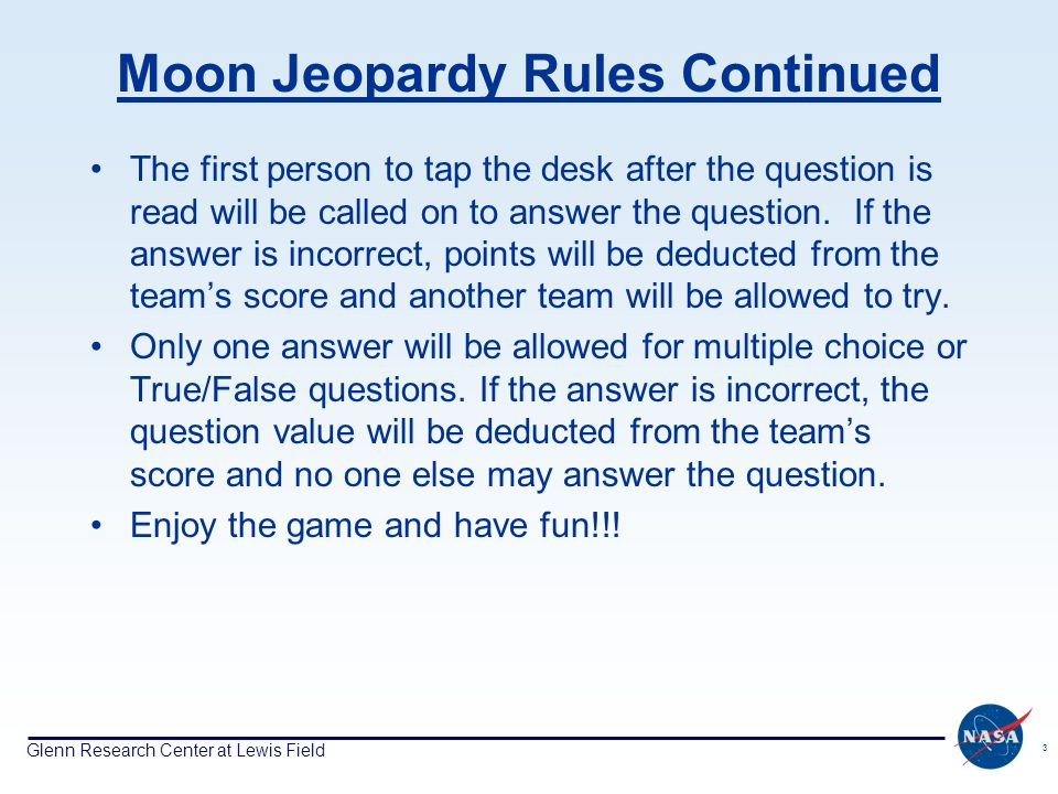 Glenn Research Center at Lewis Field 3 Moon Jeopardy Rules Continued The first person to tap the desk after the question is read will be called on to answer the question.