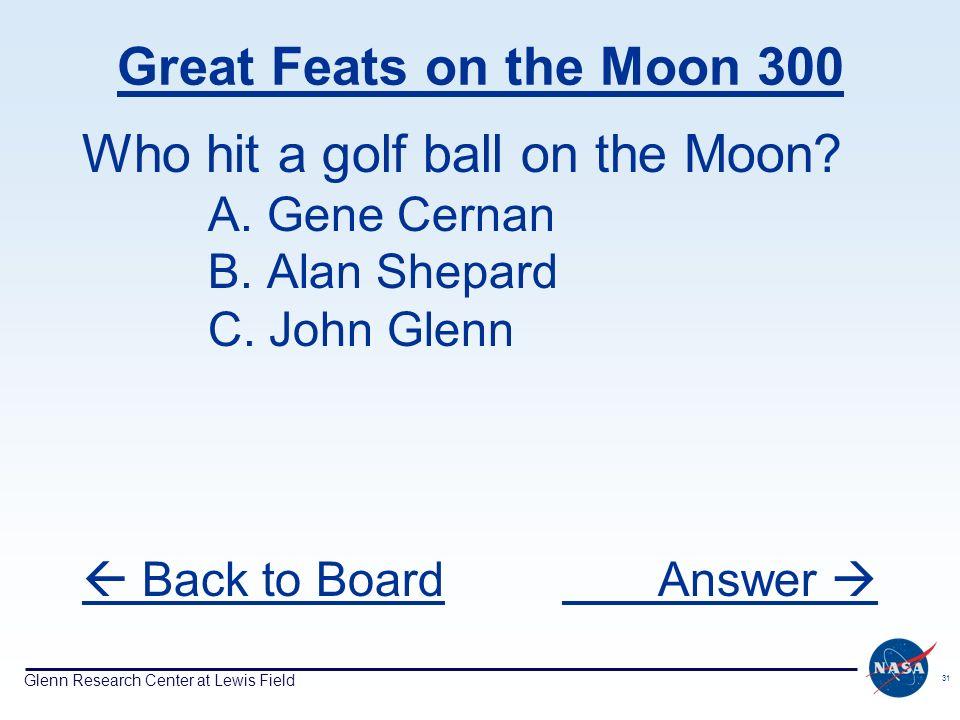 Glenn Research Center at Lewis Field 31 Great Feats on the Moon 300 Who hit a golf ball on the Moon? A. Gene Cernan B. Alan Shepard C. John Glenn Back