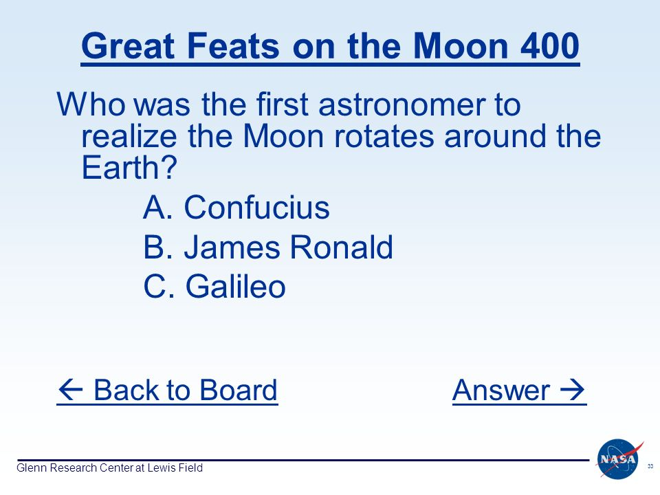 Glenn Research Center at Lewis Field 33 Great Feats on the Moon 400 Who was the first astronomer to realize the Moon rotates around the Earth? A. Conf