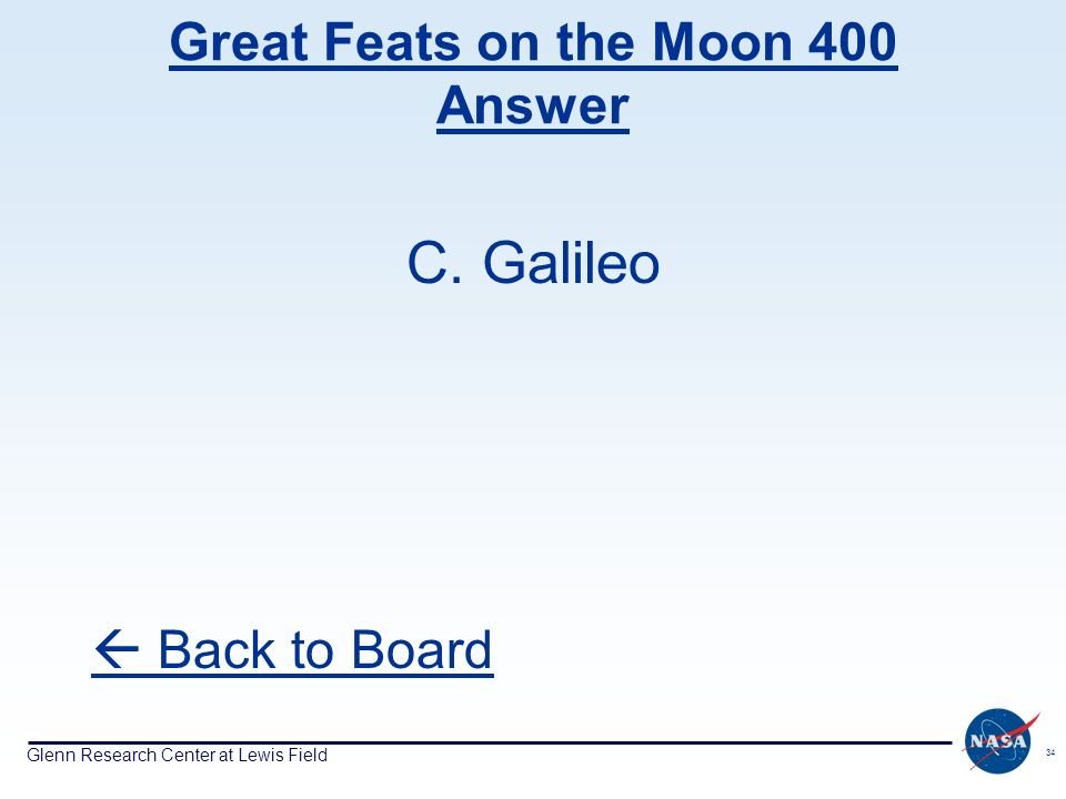 Glenn Research Center at Lewis Field 34 Great Feats on the Moon 400 Answer C. Galileo Back to Board
