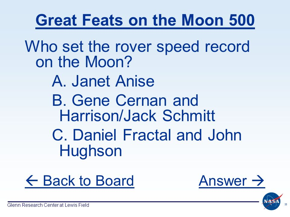 Glenn Research Center at Lewis Field 35 Great Feats on the Moon 500 Who set the rover speed record on the Moon? A. Janet Anise B. Gene Cernan and Harr
