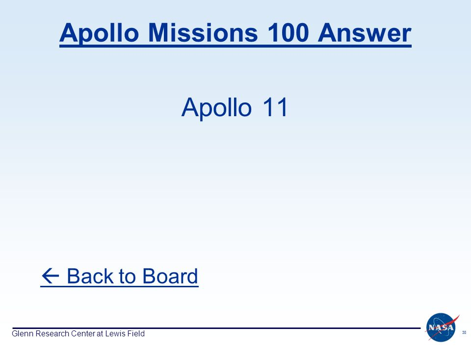 Glenn Research Center at Lewis Field 38 Apollo Missions 100 Answer Apollo 11 Back to Board