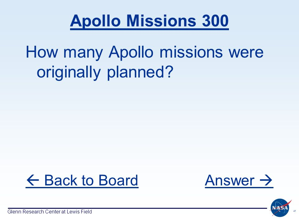 Glenn Research Center at Lewis Field 41 Apollo Missions 300 How many Apollo missions were originally planned? Back to BoardAnswer