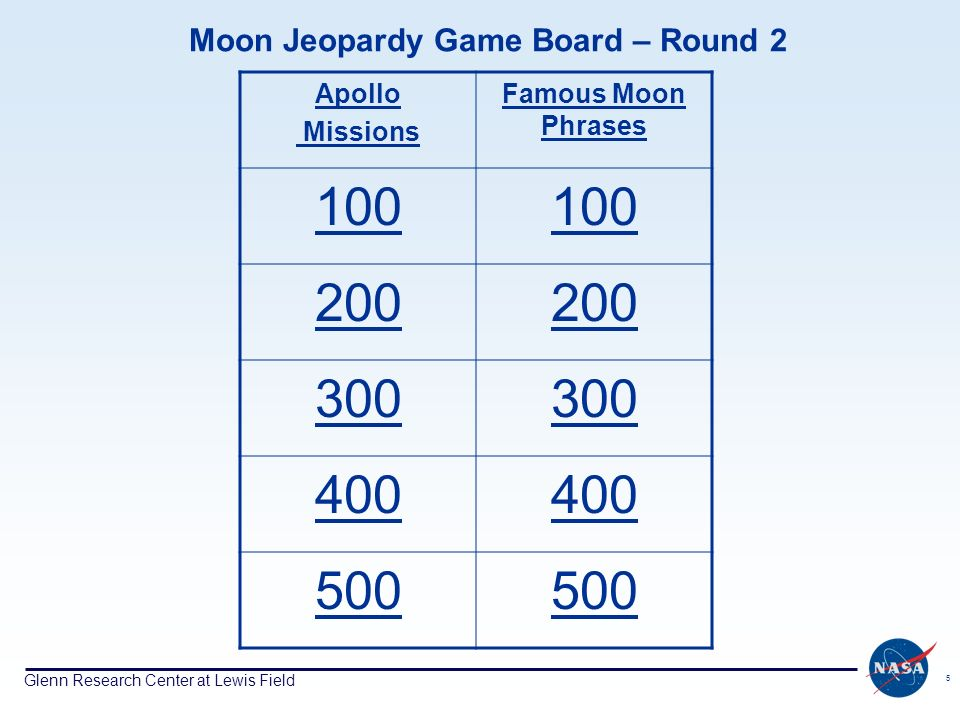 Glenn Research Center at Lewis Field 5 Moon Jeopardy Game Board – Round 2 Apollo Missions Famous Moon Phrases 100 200 300 400 500
