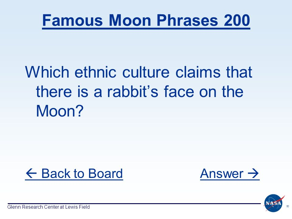 Glenn Research Center at Lewis Field 50 Famous Moon Phrases 200 Which ethnic culture claims that there is a rabbits face on the Moon? Back to BoardAns
