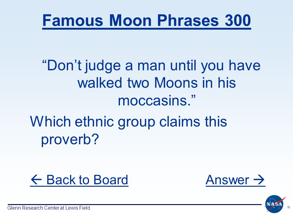 Glenn Research Center at Lewis Field 52 Famous Moon Phrases 300 Dont judge a man until you have walked two Moons in his moccasins. Which ethnic group