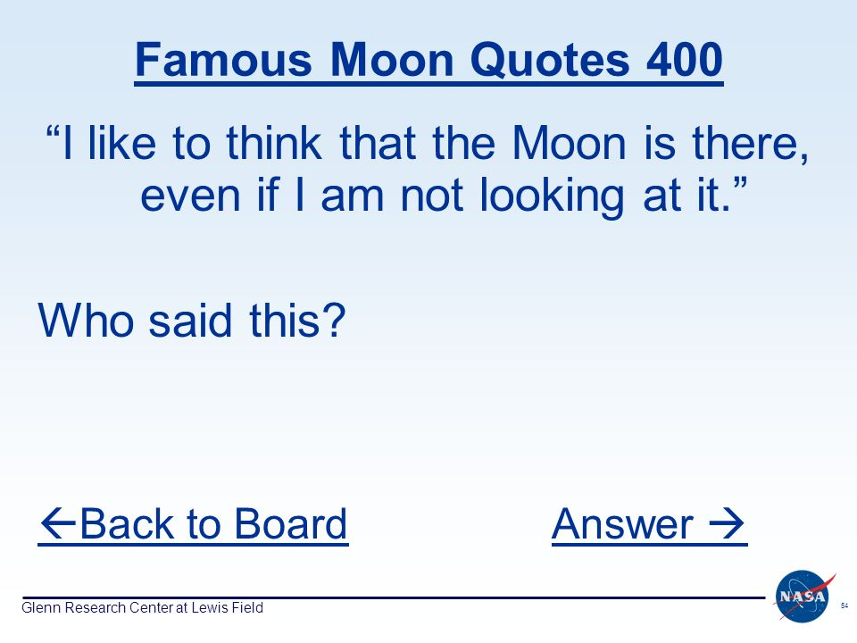 Glenn Research Center at Lewis Field 54 Famous Moon Quotes 400 I like to think that the Moon is there, even if I am not looking at it. Who said this?