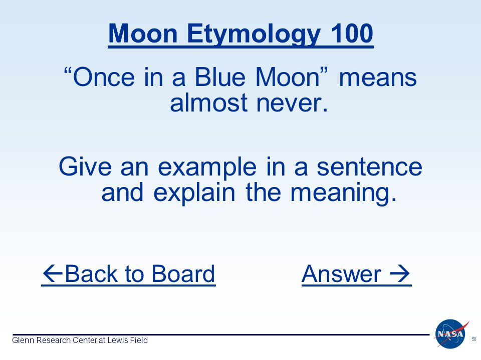 Glenn Research Center at Lewis Field 58 Moon Etymology 100 Once in a Blue Moon means almost never. Give an example in a sentence and explain the meani
