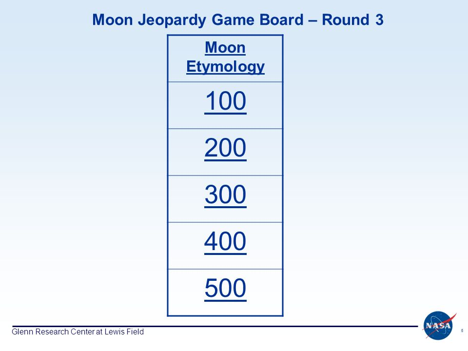 Glenn Research Center at Lewis Field 6 Moon Jeopardy Game Board – Round 3 Moon Etymology 100 200 300 400 500