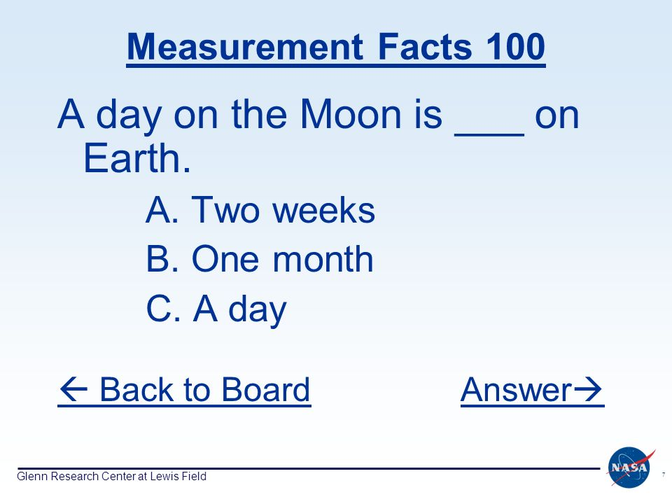 Glenn Research Center at Lewis Field 7 Measurement Facts 100 A day on the Moon is ___ on Earth. A. Two weeks B. One month C. A day Back to BoardAnswer