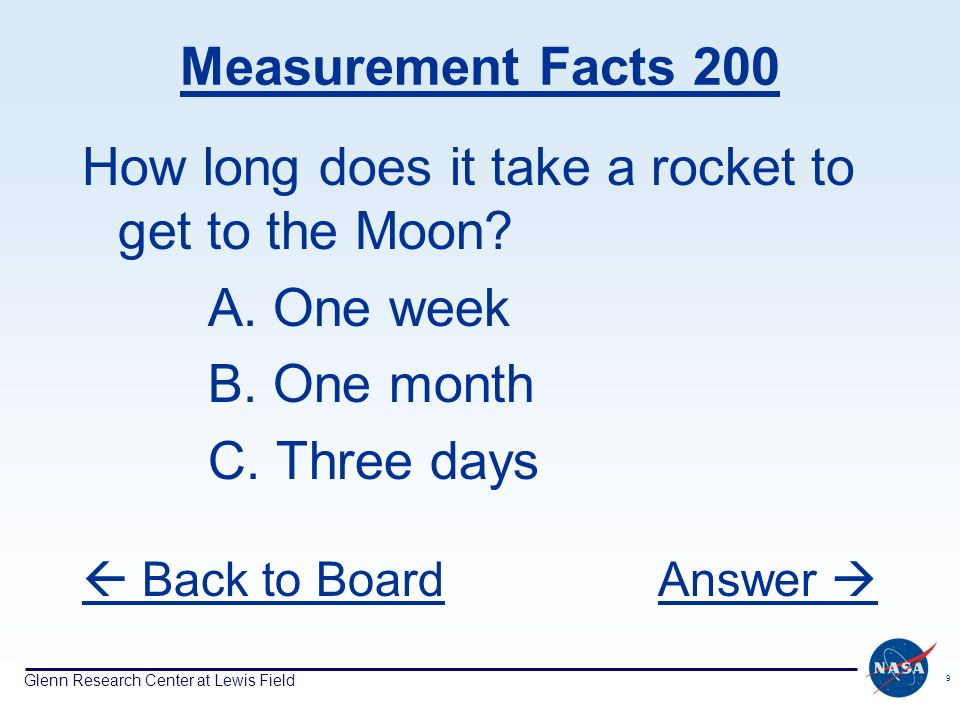 Glenn Research Center at Lewis Field 9 Measurement Facts 200 How long does it take a rocket to get to the Moon.
