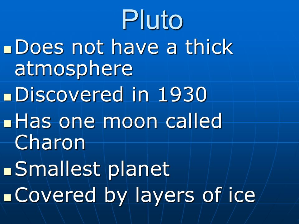 Pluto Does not have a thick atmosphere Does not have a thick atmosphere Discovered in 1930 Discovered in 1930 Has one moon called Charon Has one moon called Charon Smallest planet Smallest planet Covered by layers of ice Covered by layers of ice