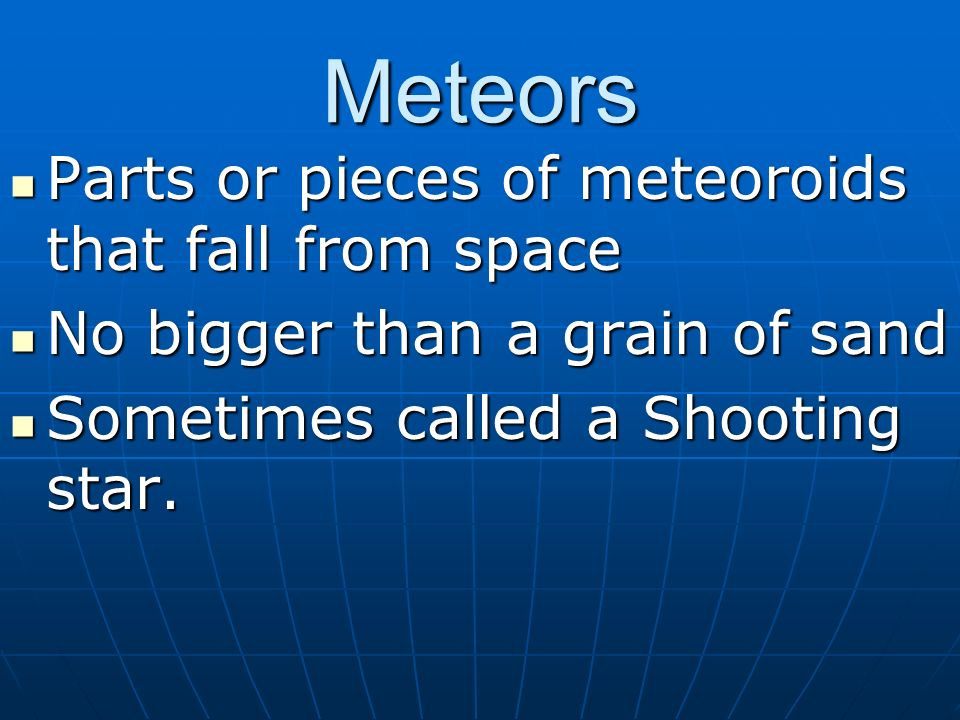 Meteors Parts or pieces of meteoroids that fall from space Parts or pieces of meteoroids that fall from space No bigger than a grain of sand No bigger than a grain of sand Sometimes called a Shooting star.