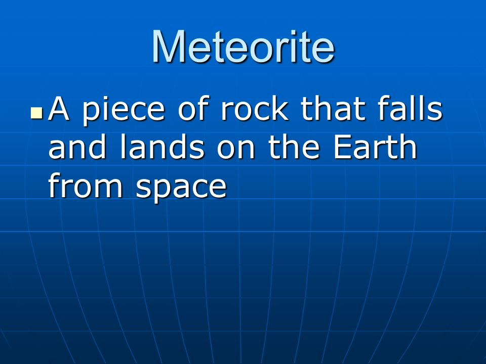 Meteorite A piece of rock that falls and lands on the Earth from space A piece of rock that falls and lands on the Earth from space